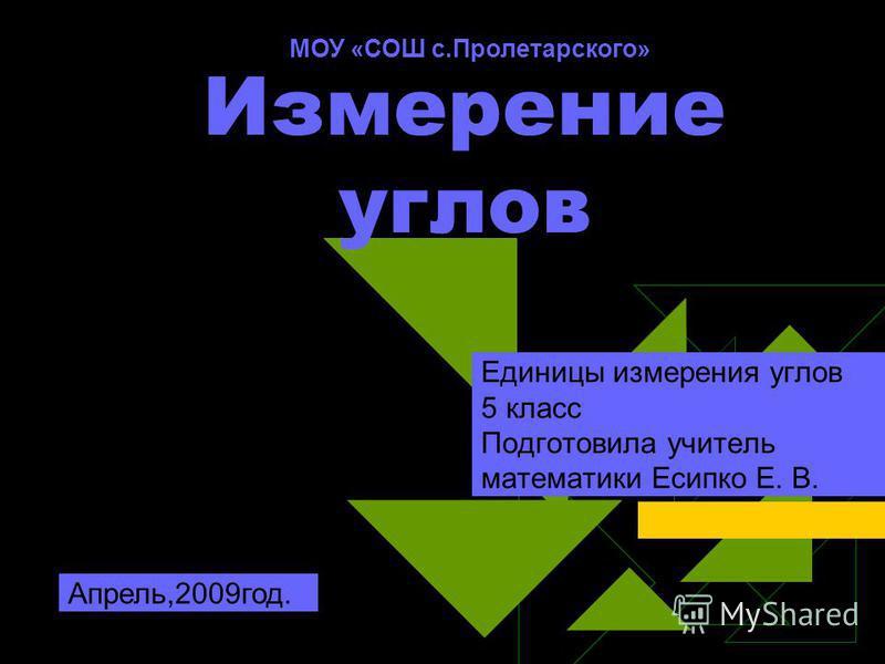 Измерение углов Единицы измерения углов 5 класс Подготовила учитель математики Есипко Е. В. Апрель,2009 год. МОУ «СОШ с.Пролетарского»