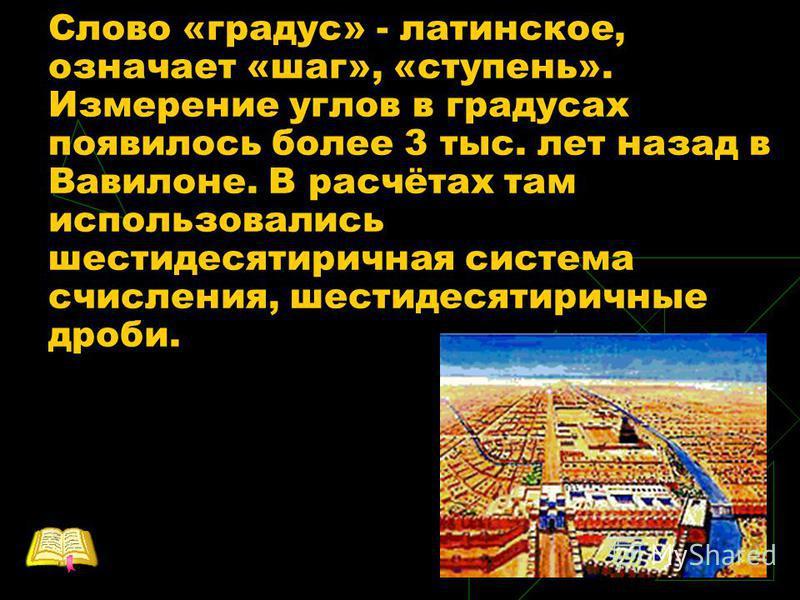Слово «градус» - латинское, означает «шаг», «ступень». Измерение углов в градусах появилось более 3 тыс. лет назад в Вавилоне. В расчётах там использовались шестидесятеричная система счисления, шестидесятеричные дроби.