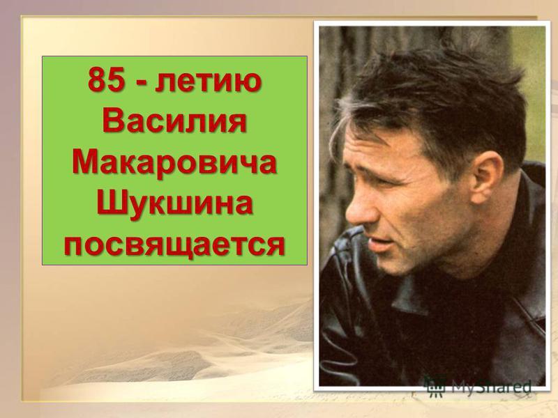 85 - летию Василия Макаровича Шукшина посвящается