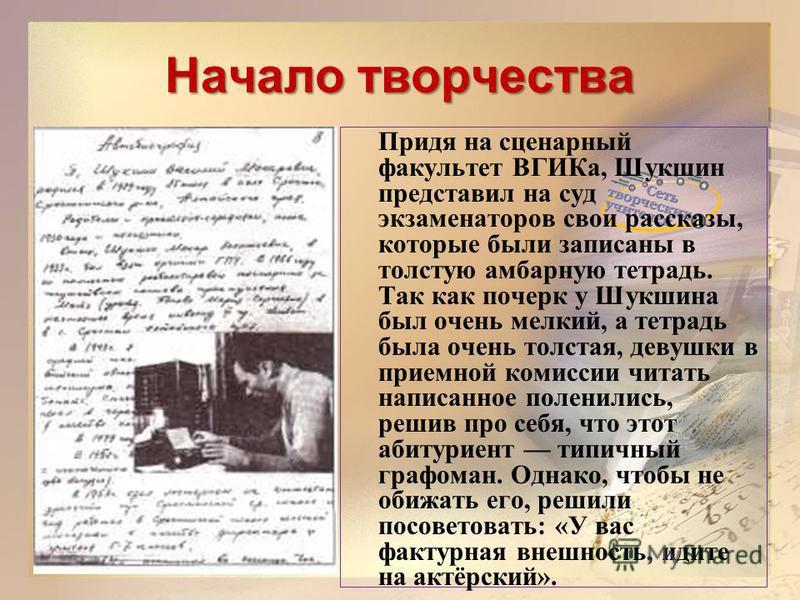 Начало творчества Придя на сценарный факультет ВГИКа, Шукшин представил на суд экзаменаторов свои рассказы, которые были записаны в толстую амбарную тетрадь. Так как почерк у Шукшина был очень мелкий, а тетрадь была очень толстая, девушки в приемной