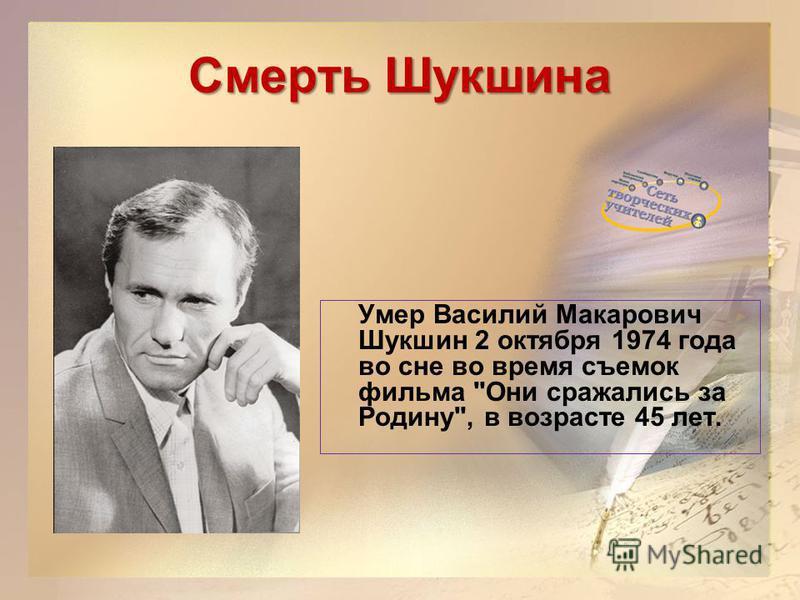 Смерть Шукшина Умер Василий Макарович Шукшин 2 октября 1974 года во сне во время съемок фильма Они сражались за Родину, в возрасте 45 лет.