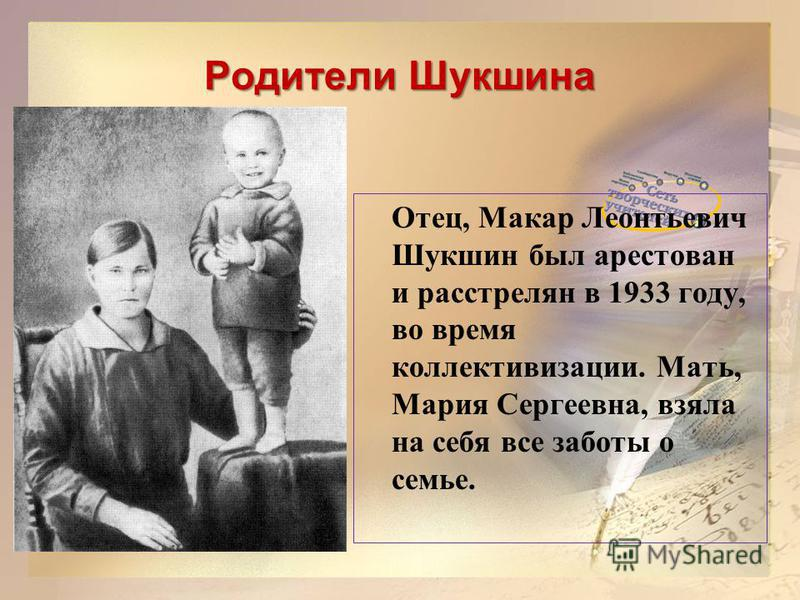 Родители Шукшина Отец, Макар Леонтьевич Шукшин был арестован и расстрелян в 1933 году, во время коллективизации. Мать, Мария Сергеевна, взяла на себя все заботы о семье.