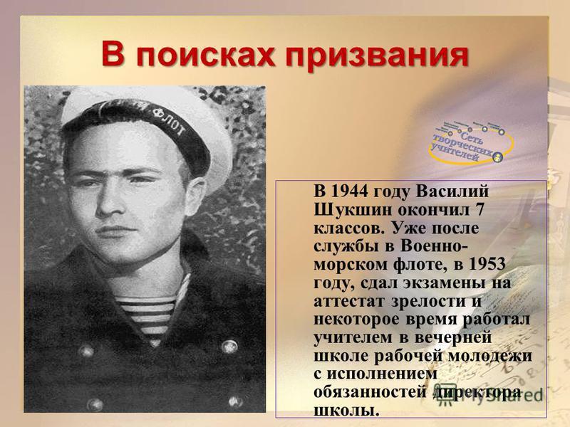 В поисках призвания В 1944 году Василий Шукшин окончил 7 классов. Уже после службы в Военно- морском флоте, в 1953 году, сдал экзамены на аттестат зрелости и некоторое время работал учителем в вечерней школе рабочей молодежи с исполнением обязанносте