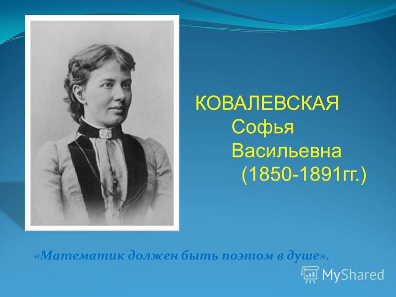 КОВАЛЕВСКАЯ Софья Васильевна (1850-1891 гг.) «Математик должен быть поэтом в душе».