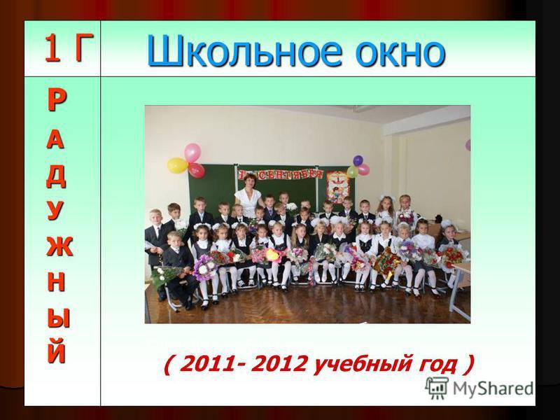 1 Г 1 Г Школьное окно Школьное окно РАДУЖНЫЙ (2011-2012 учебный год)