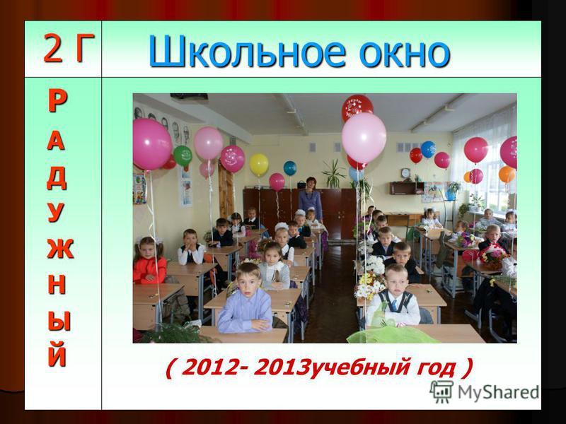 2 Г 2 Г Школьное окно Школьное окно РАДУЖНЫЙ (2011-2012 учебный год) ( 2012- 2013 учебный год )
