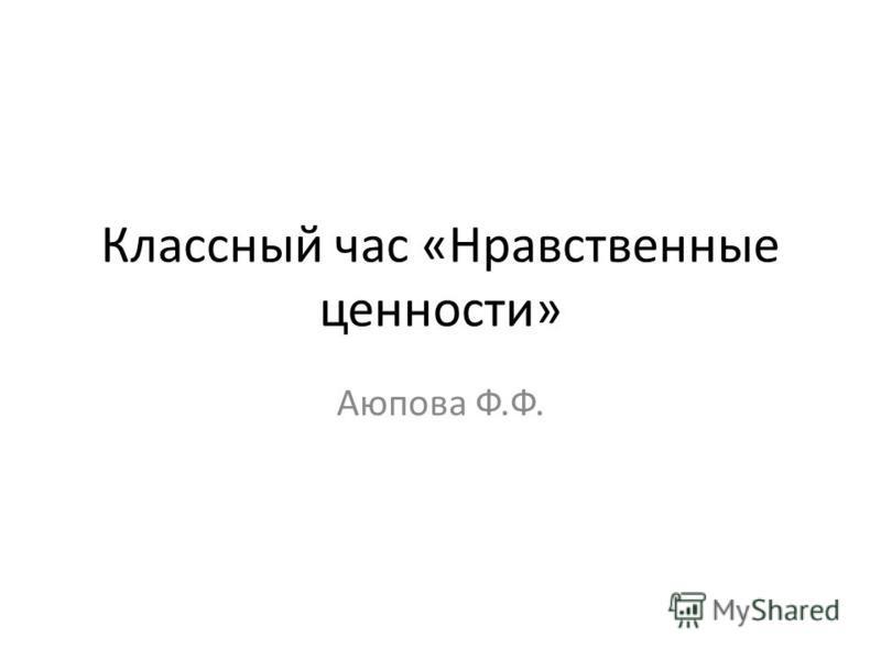 Классный час «Нравственные ценности» Аюпова Ф.Ф.