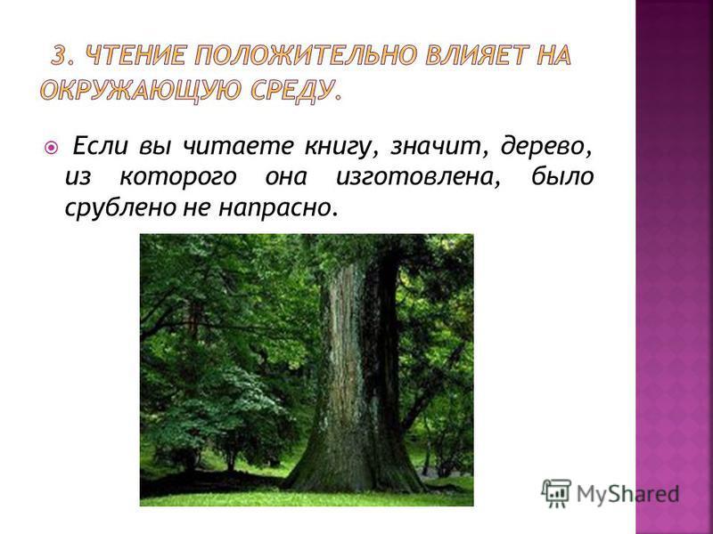 Если вы читаете книгу, значит, дерево, из которого она изготовлена, было срублено не напрасно.