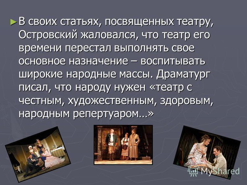 В своих статьях, посвященных театру, Островский жаловался, что театр его времени перестал выполнять свое основное назначение – воспитывать широкие народные массы. Драматург писал, что народу нужен «театр с честным, художественным, здоровым, народным