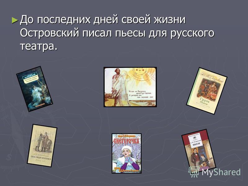 До последних дней своей жизни Островский писал пьесы для русского театра. До последних дней своей жизни Островский писал пьесы для русского театра.