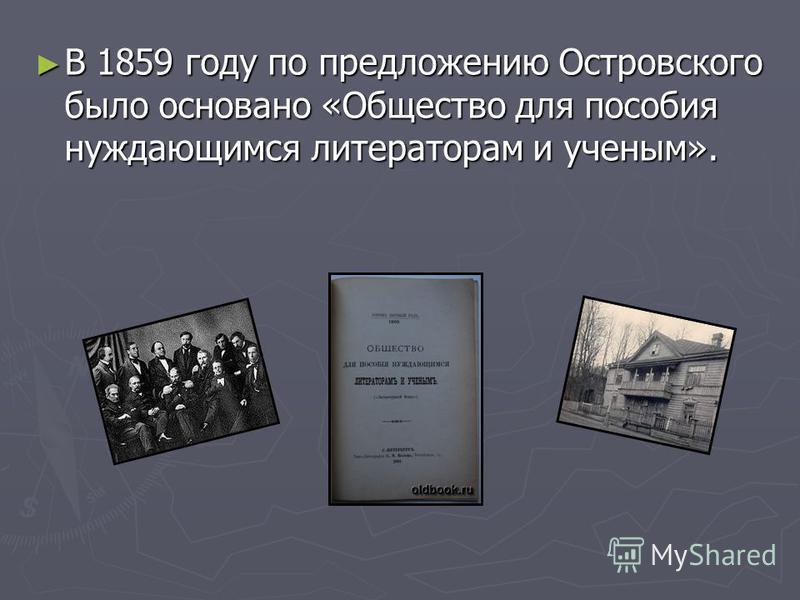 В 1859 году по предложению Островского было основано «Общество для пособия нуждающимся литераторам и ученым». В 1859 году по предложению Островского было основано «Общество для пособия нуждающимся литераторам и ученым».