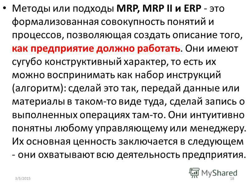 Методы или подходы MRP, MRP II и ERP - это формализованная совокупность понятий и процессов, позволяющая создать описание того, как предприятие должно работать. Они имеют сугубо конструктивный характер, то есть их можно воспринимать как набор инструк
