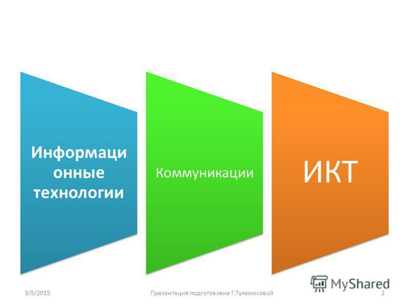 Информаци онные технологии Коммуникации ИКТ 3/5/20152Презентация подготовлена Г.Тулемисовой