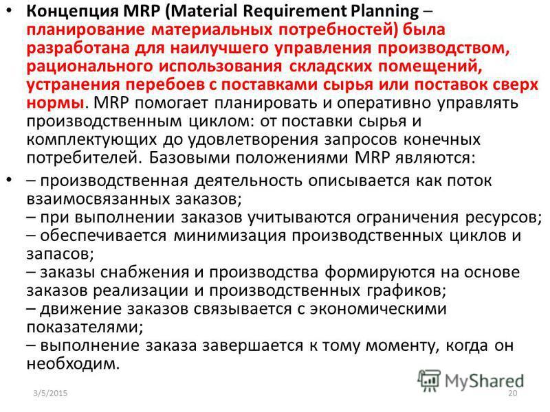 Концепция MRP (Material Requirement Planning – планирование материальных потребностей) была разработана для наилучшего управления производством, рационального использования складских помещений, устранения перебоев с поставками сырья или поставок свер
