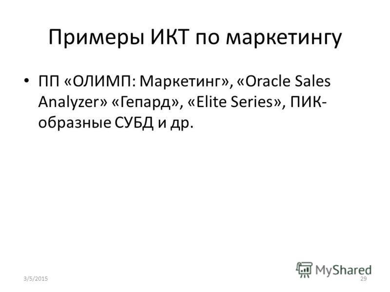 Примеры ИКТ по маркетингу ПП «ОЛИМП: Маркетинг», «Oracle Sales Analyzer» «Гепард», «Elite Series», ПИК- образные СУБД и др. 3/5/201529