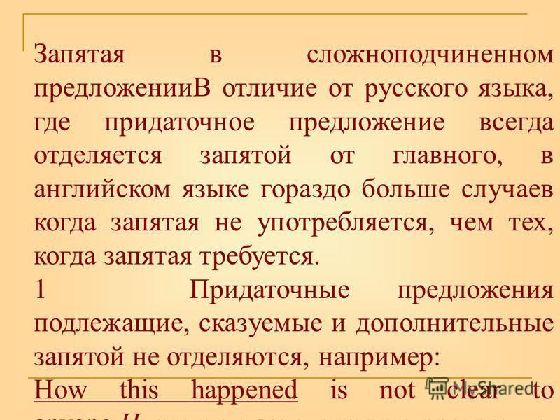 Запятая в сложноподчиненном предложенииВ отличие от русского языка, где придаточное предложение всегда отделяется запятой от главного, в английском языке гораздо больше случаев когда запятая не употребляется, чем тех, когда запятая требуется. 1 Прида