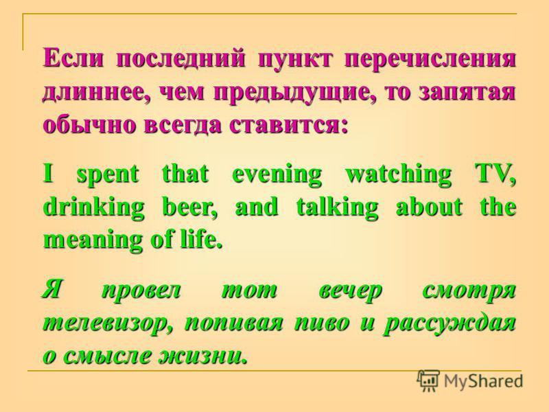 Если последний пункт перечисления длиннее, чем предыдущие, то запятая обычно всегда ставится: I spent that evening watching TV, drinking beer, and talking about the meaning of life. Я провел тот вечер смотря телевизор, попивая пиво и рассуждая о смыс