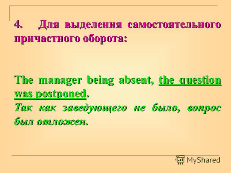 4. Для выделения самостоятельного причастного оборота: The manager being absent, the question was postponed. Так как заведующего не было, вопрос был отложен.