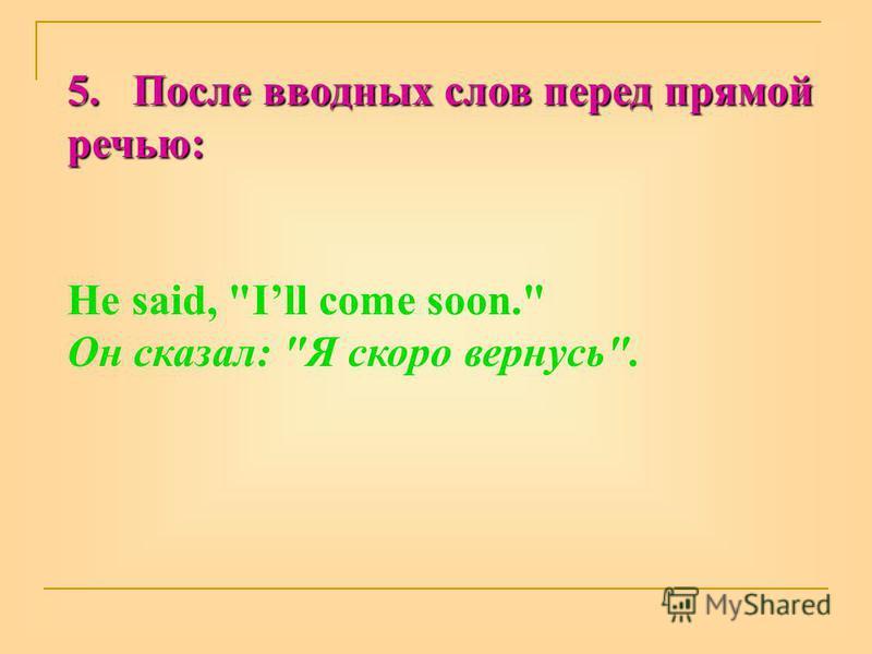 5. После вводных слов перед прямой речью: He said, Ill come soon. Он сказал: Я скоро вернусь.