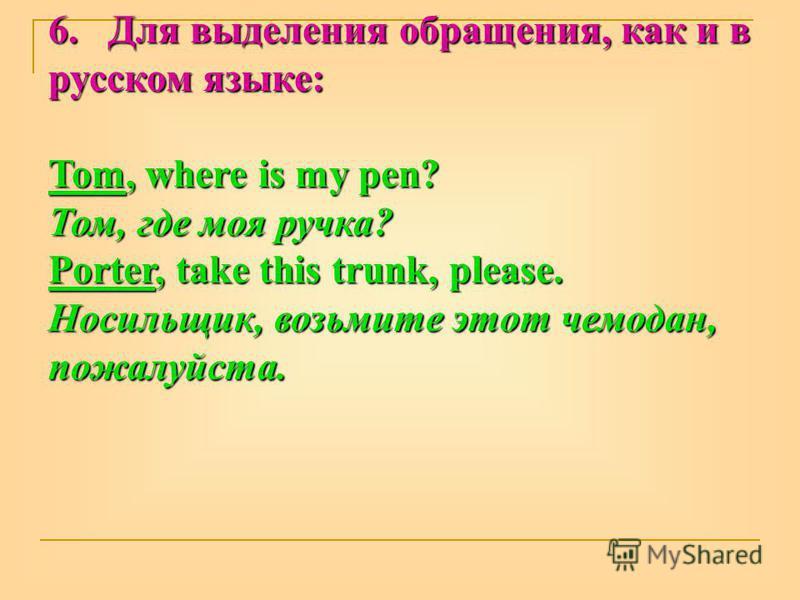 6. Для выделения обращения, как и в русском языке: Tom, where is my pen? Том, где моя ручка? Porter, take this trunk, please. Носильщик, возьмите этот чемодан, пожалуйста.