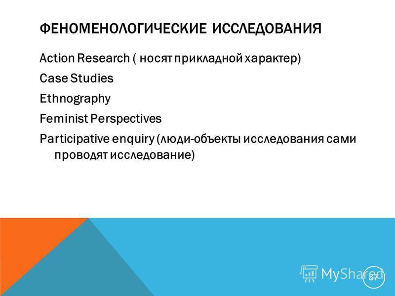 ФЕНОМЕНОЛОГИЧЕСКИЕ ИССЛЕДОВАНИЯ Action Research ( носят прикладной характер) Case Studies Ethnography Feminist Perspectives Participative enquiry (люди-объекты исследования сами проводят исследование) 37