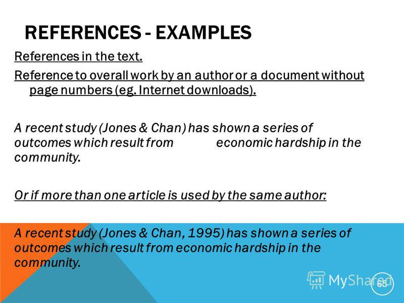 REFERENCES - EXAMPLES References in the text. Reference to overall work by an author or a document without page numbers (eg. Internet downloads). A recent study (Jones & Chan) has shown a series of outcomes which result from economic hardship in the