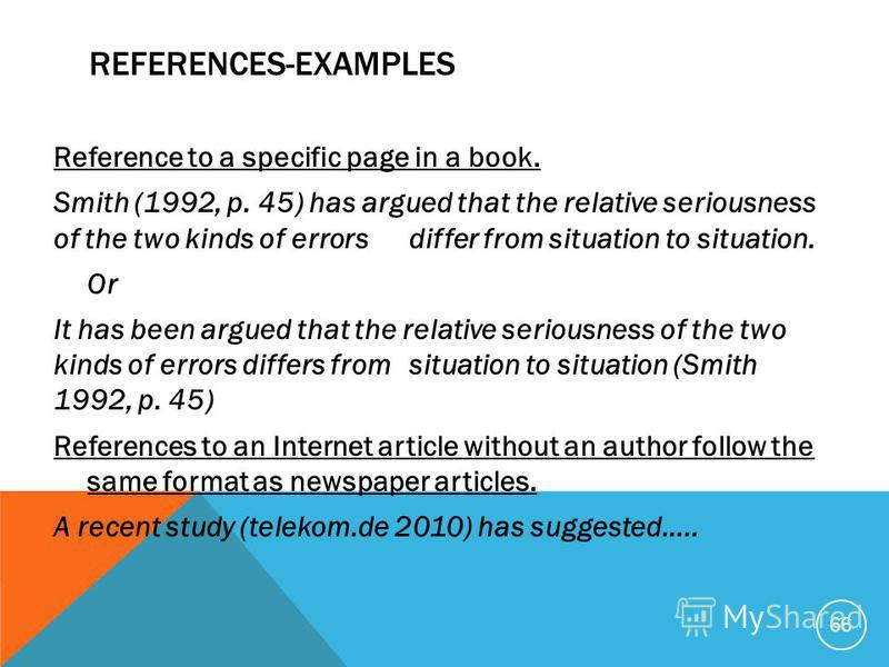 REFERENCES-EXAMPLES Reference to a specific page in a book. Smith (1992, p. 45) has argued that the relative seriousness of the two kinds of errors differ from situation to situation. Or It has been argued that the relative seriousness of the two kin