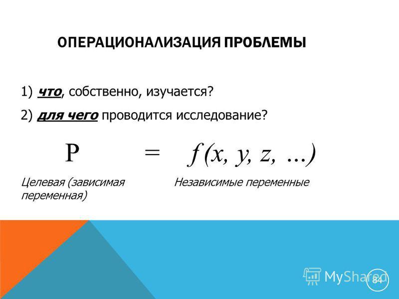 ОПЕРАЦИОНАЛИЗАЦИЯ ПРОБЛЕМЫ 1) что, собственно, изучается? 2) для чего проводится исследование? P = f (x, y, z, …) Целевая (зависимая переменная) Независимые переменные 84