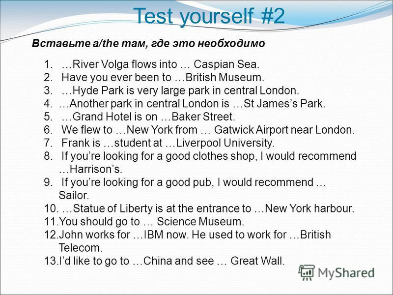 1. …River Volga flows into … Caspian Sea. 2. Have you ever been to …British Museum. 3. …Hyde Park is very large park in central London. 4.…Another park in central London is …St Jamess Park. 5. …Grand Hotel is on …Baker Street. 6. We flew to …New York