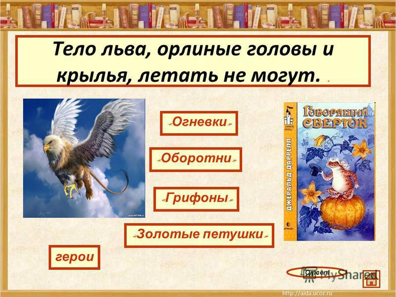 Тело льва, орлиные головы и крылья, летать не могут.. « Огневки » « Оборотни » « Золотые петушки » герои « Грифоны » Ответ