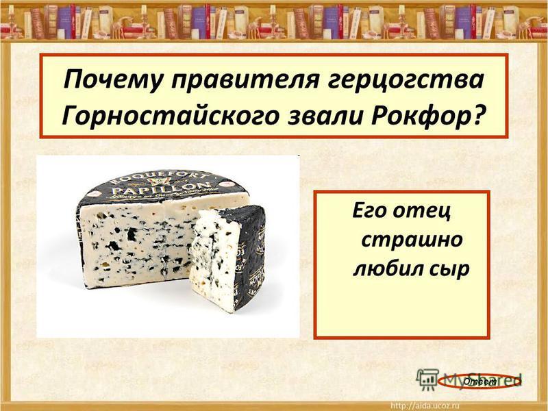 Почему правителя герцогства Горностайского звали Рокфор? Его отец страшно любил сыр Ответ
