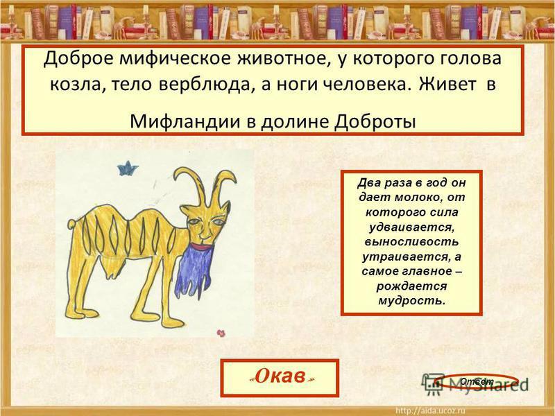Доброе мифическое животное, у которого голова козла, тело верблюда, а ноги человека. Живет в Мифландии в долине Доброты « Окав » Два раза в год он дает молоко, от которого сила удваивается, выносливость утраивается, а самое главное – рождается мудрос