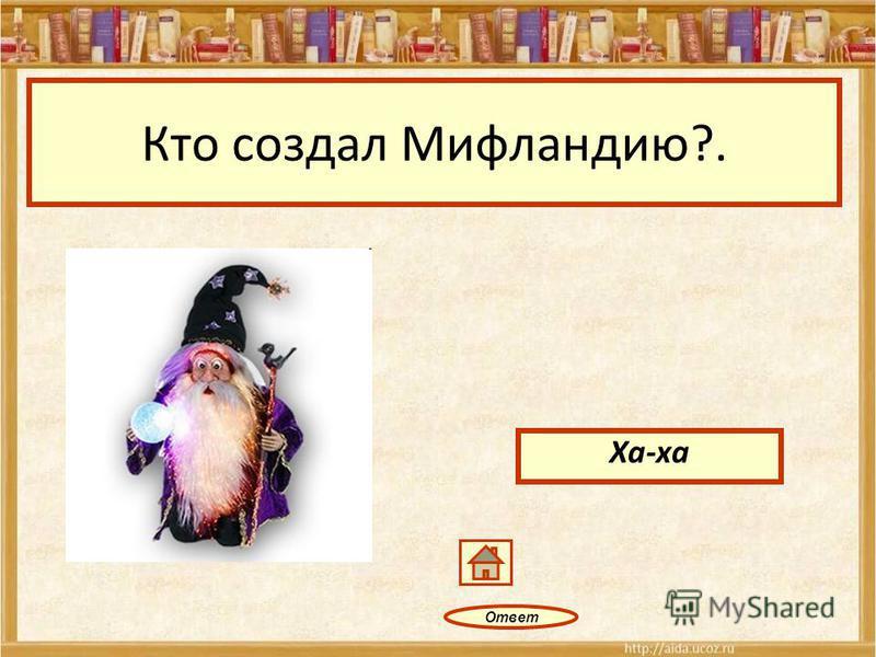 Ответ Кто создал Мифландию?. Ха-ха