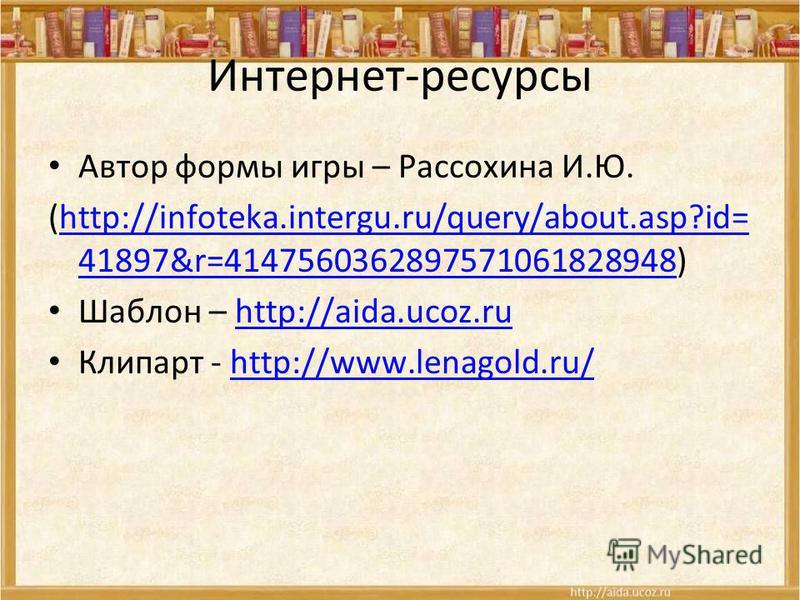 Интернет-ресурсы Автор формы игры – Рассохина И.Ю. (http://infoteka.intergu.ru/query/about.asp?id= 41897&r=4147560362897571061828948)http://infoteka.intergu.ru/query/about.asp?id= 41897&r=4147560362897571061828948 Шаблон – http://aida.ucoz.ruhttp://a