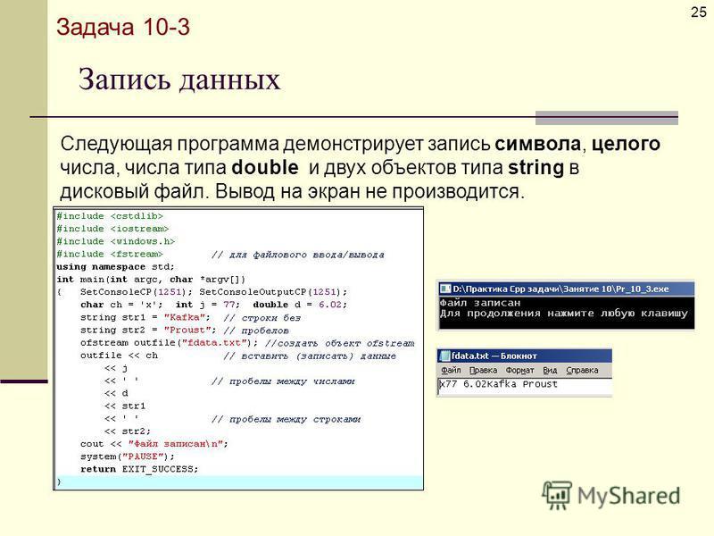 Запись данных 25 Задача 10-3 Следующая программа демонстрирует запись символа, целого числа, числа типа double и двух объектов типа string в дисковый файл. Вывод на экран не производится.