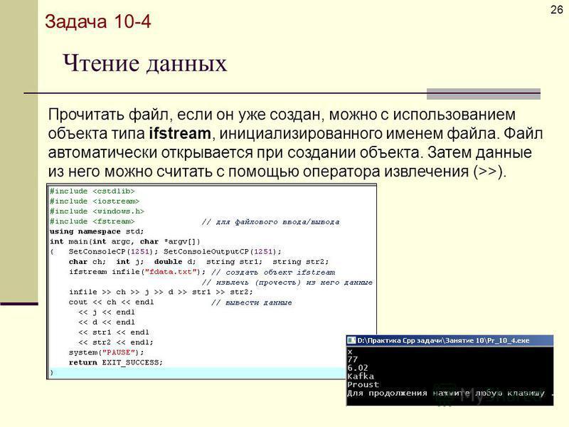 Чтение данных 26 Задача 10-4 Прочитать файл, если он уже создан, можно с использованием объекта типа ifstream, инициализированного именем файла. Файл автоматически открывается при создании объекта. Затем данные из него можно считать с помощью операто