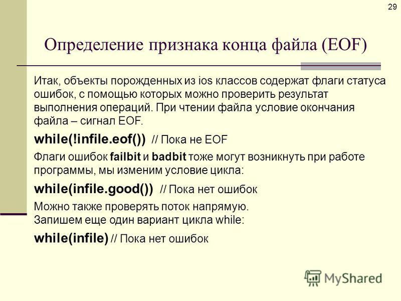 Определение признака конца файла (EOF) 29 Итак, объекты порожденных из ios классов содержат флаги статуса ошибок, с помощью которых можно проверить результат выполнения операций. При чтении файла условие окончания файла – сигнал EOF. while(!infile.eo