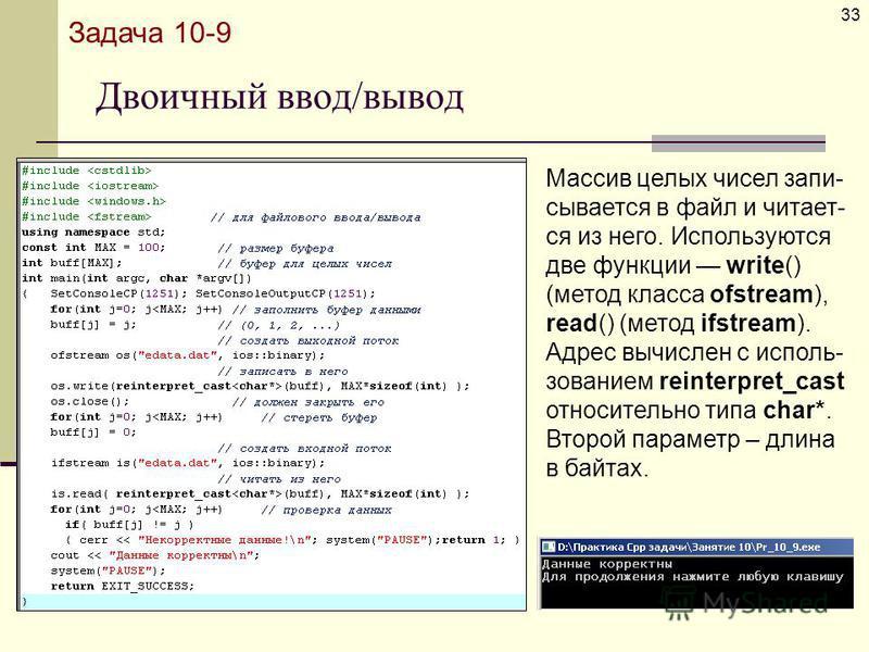 Двоичный ввод/вывод 33 Задача 10-9 Массив целых чисел записывается в файл и читает- ся из него. Используются две функции write() (метод класса ofstream), read() (метод ifstream). Адрес вычислен с использованием reinterpret_cast относительно типа char