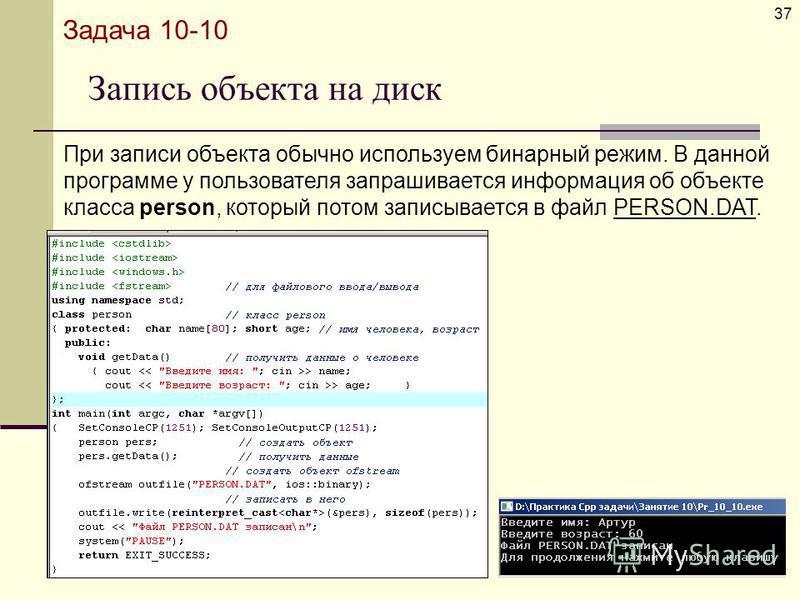 Запись объекта на диск 37 Задача 10-10 При записи объекта обычно используем бинарный режим. В данной программе у пользователя запрашивается информация об объекте класса person, который потом записывается в файл PERSON.DAT.