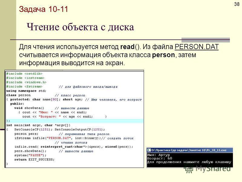 Чтение объекта с диска 38 Задача 10-11 Для чтения используется метод read(). Из файла PERSON.DAT считывается информация объекта класса person, затем информация выводится на экран.