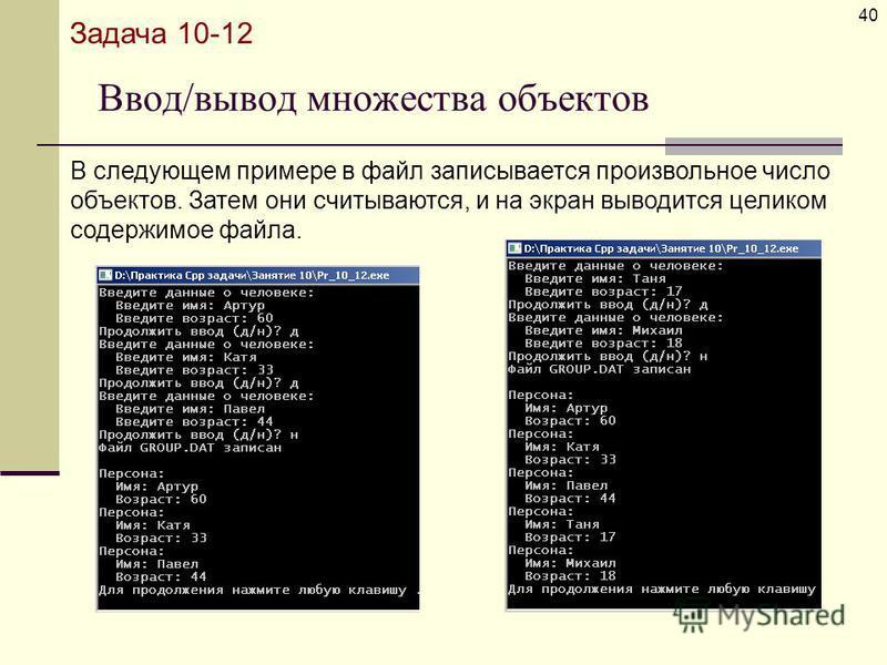 Ввод/вывод множества объектов 40 Задача 10-12 В следующем примере в файл записывается произвольное число объектов. Затем они считываются, и на экран выводится целиком содержимое файла.