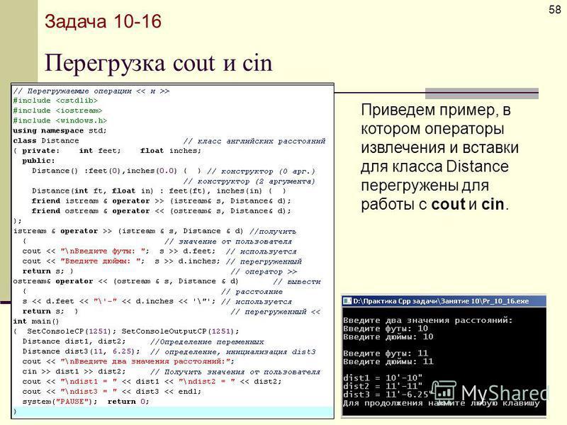 Перегрузка cout и cin 58 Задача 10-16 Приведем пример, в котором операторы извлечения и вставки для класса Distance перегружены для работы с cout и cin.