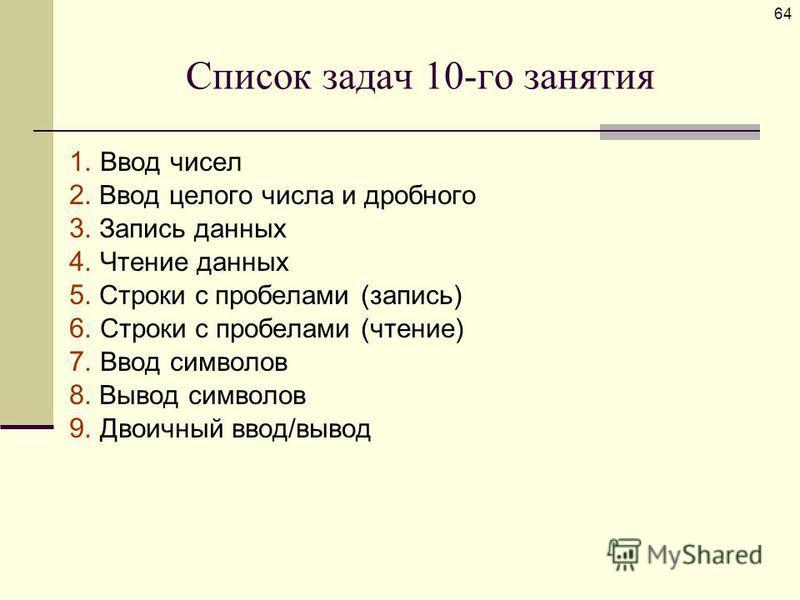 Список задач 10-го занятия 1. Ввод чисел 2. Ввод целого числа и дробного 3. Запись данных 4. Чтение данных 5. Строки с пробелами (запись) 6. Строки с пробелами (чтение) 7. Ввод символов 8. Вывод символов 9. Двоичный ввод/вывод 64