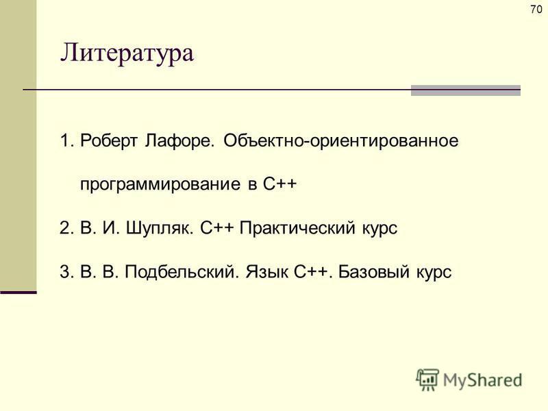 Литература 70 1. Роберт Лафоре. Объектно-ориентированное программирование в С++ 2.В. И. Шупляк. С++ Практический курс 3.В. В. Подбельский. Язык C++. Базовый курс