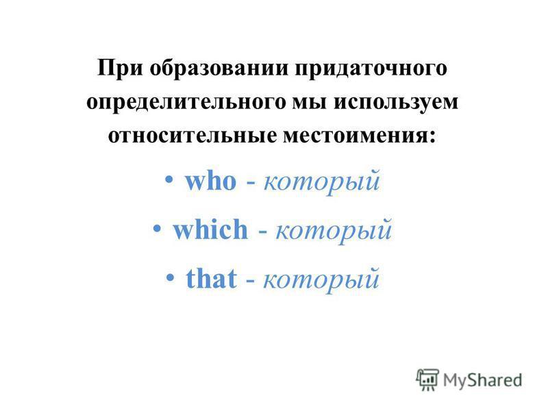 При образовании придаточного определительного мы используем относительные местоимения: who - который which - который that - который
