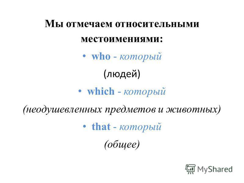 Мы отмечаем относительными местоимениями: who - который (людей) which - который (неодушевленных предметов и животных) that - который (общее)