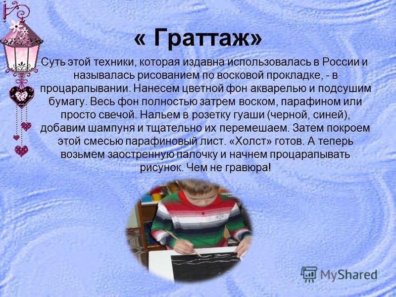 « Граттаж» Суть этой техники, которая издавна использовалась в России и называлась рисованием по восковой прокладке, - в процарапывании. Нанесем цветной фон акварелью и подсушим бумагу. Весь фон полностью затрем воском, парафином или просто свечой. Н