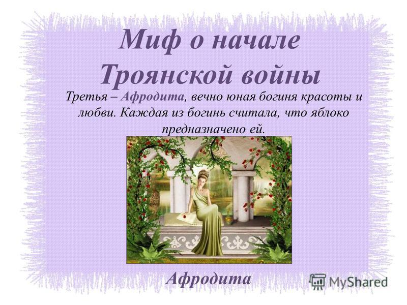 Миф о начале Троянской войны Третья – Афродита, вечно юная богиня красоты и любви. Каждая из богинь считала, что яблоко предназначено ей. Афродита
