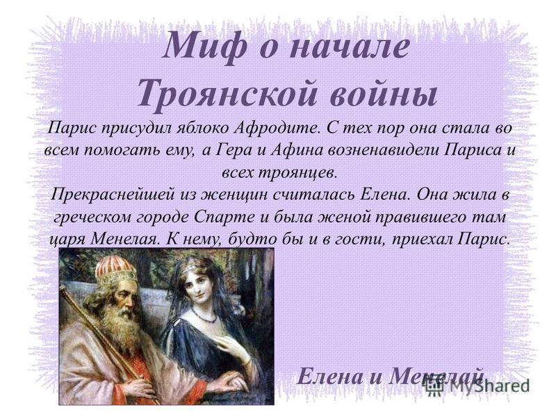 Миф о начале Троянской войны Парис присудил яблоко Афродите. С тех пор она стала во всем помогать ему, а Гера и Афина возненавидели Париса и всех троянцев. Прекраснейшей из женщин считалась Елена. Она жила в греческом городе Спарте и была женой прави