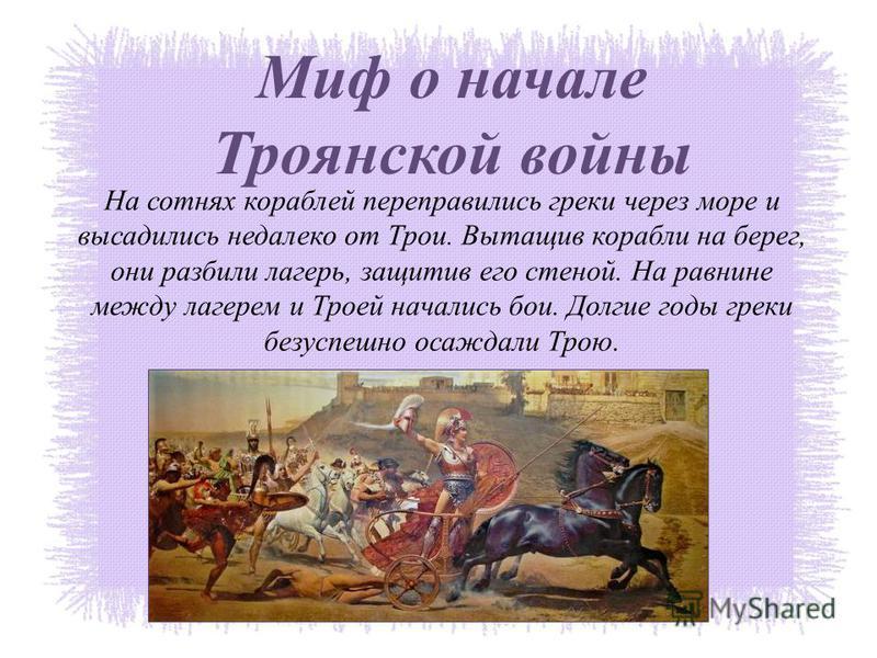 Миф о начале Троянской войны На сотнях кораблей переправились греки через море и высадились недалеко от Трои. Вытащив корабли на берег, они разбили лагерь, защитив его стеной. На равнине между лагерем и Троей начались бои. Долгие годы греки безуспешн
